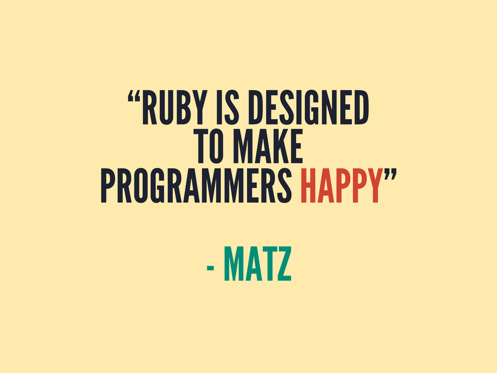 """RUBY IS DESIGNED TO MAKE PROGRAMMERS HAPPY"" - ..."