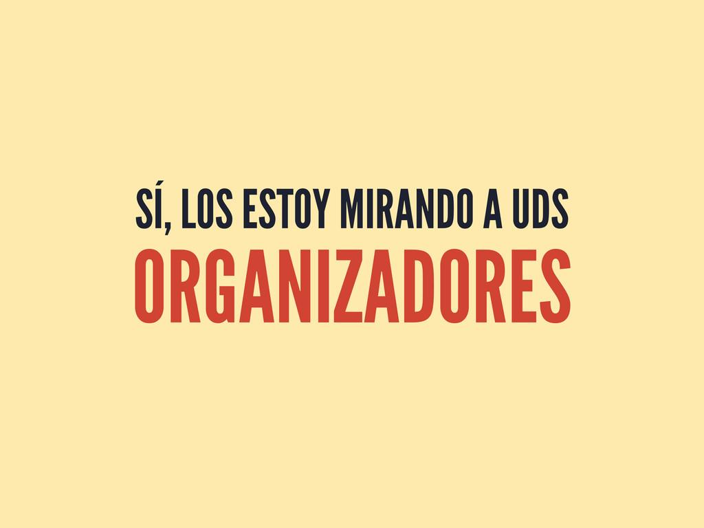 SÍ, LOS ESTOY MIRANDO A UDS ORGANIZADORES