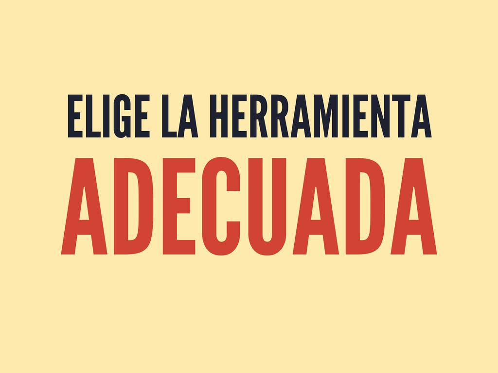 ELIGE LA HERRAMIENTA ADECUADA