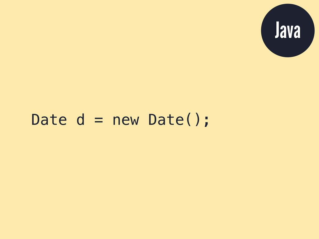 Date d = new Date(); Java
