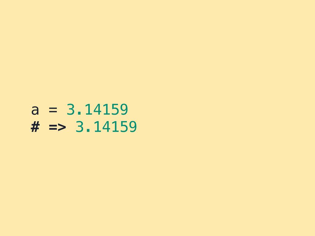 a = 3.14159 # => 3.14159