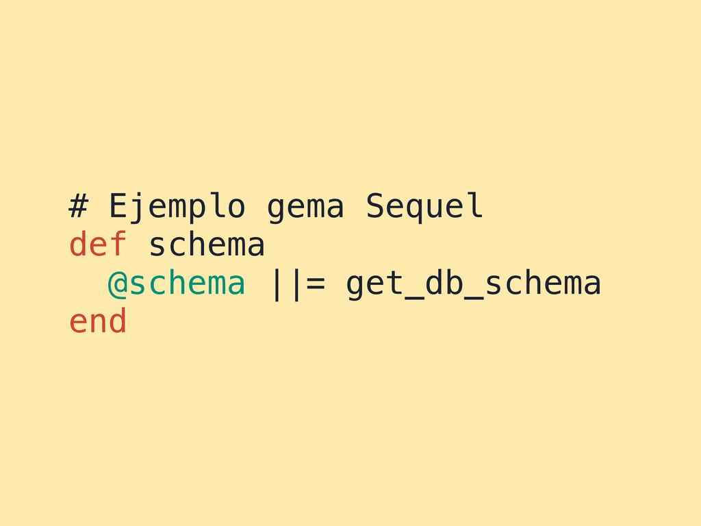 # Ejemplo gema Sequel def schema @schema ||= ge...