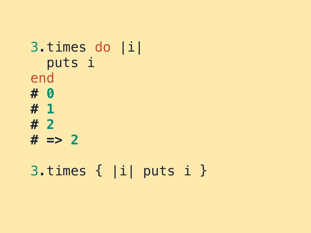 3.times do |i| puts i end # 0 # 1 # 2 # => 2 3....
