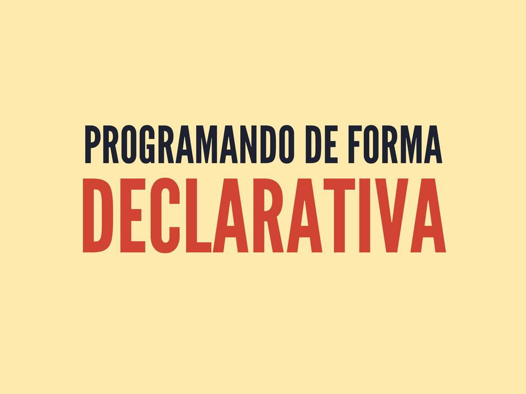 PROGRAMANDO DE FORMA DECLARATIVA