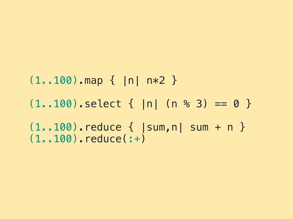 (1..100).map { |n| n*2 } (1..100).select { |n| ...