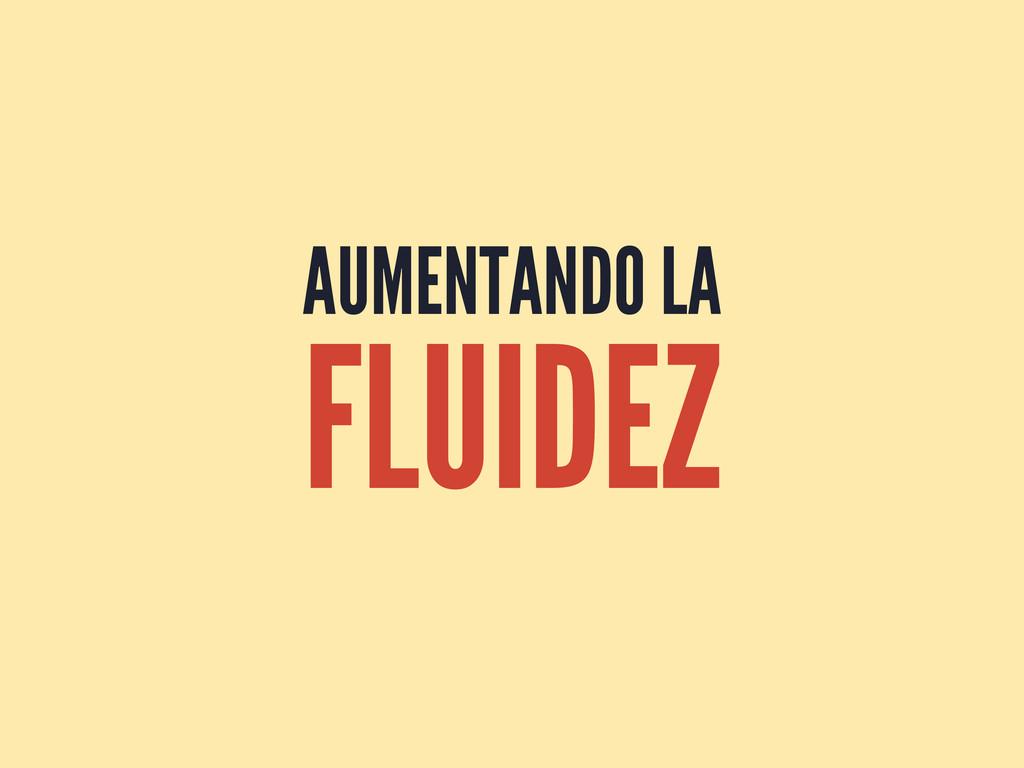 AUMENTANDO LA FLUIDEZ