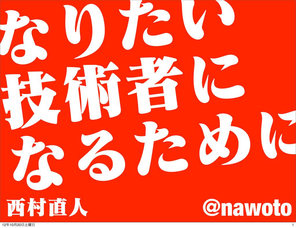 ͳΓ͍ͨ ٕज़ऀʹ ͳΔͨΊʹ @nawoto ଜਓ 1 1210݄20༵