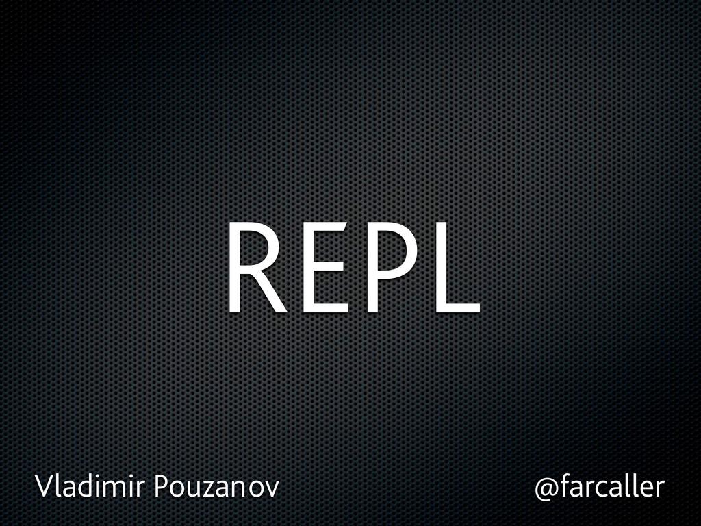 REPL Vladimir Pouzanov @farcaller