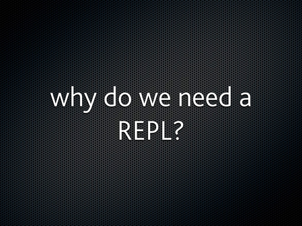 why do we need a REPL?