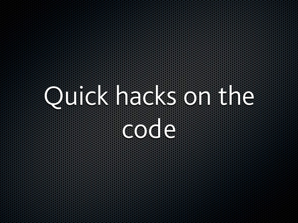 Quick hacks on the code