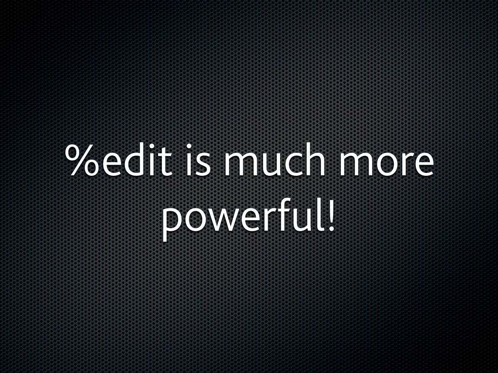 %edit is much more powerful!