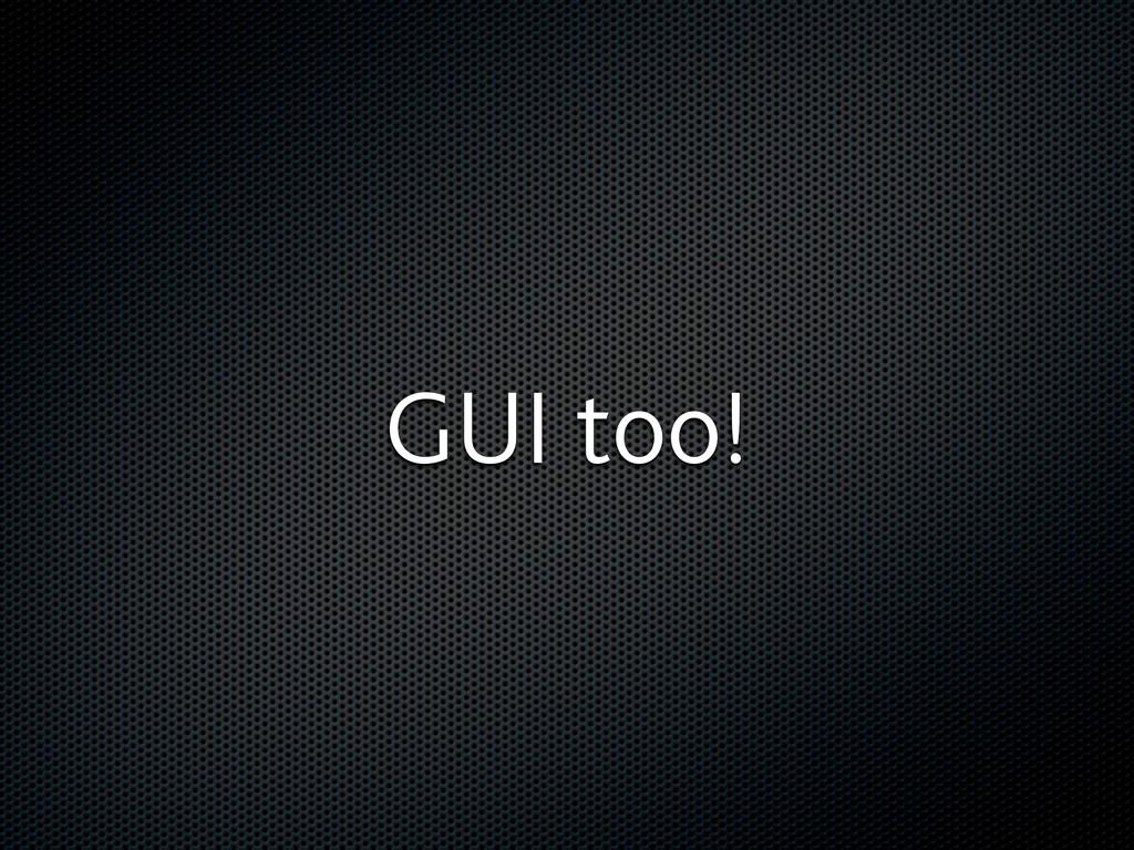 GUI too!