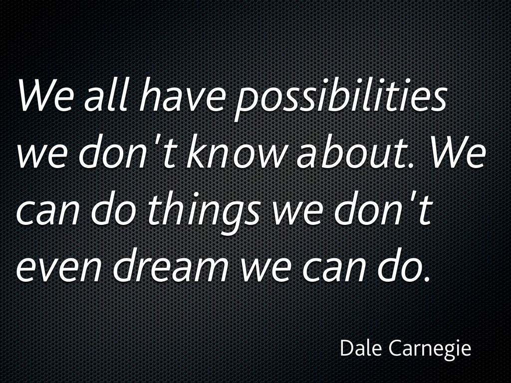 We all have possibilities we don't know about. ...