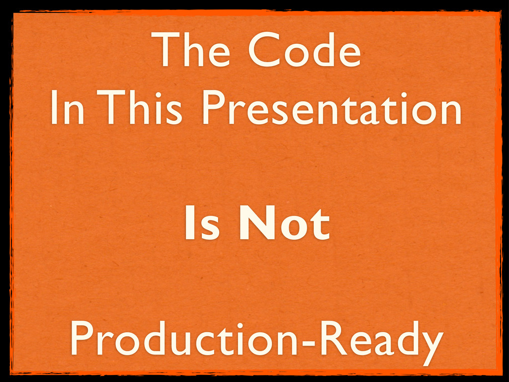 The Code In This Presentation Is Not Production...