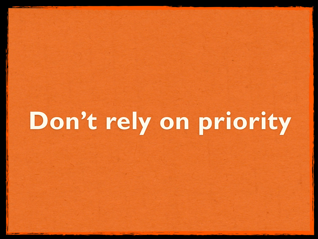 Don't rely on priority