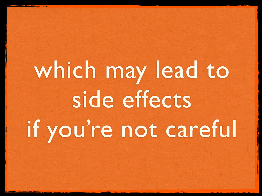 which may lead to side effects if you're not ca...