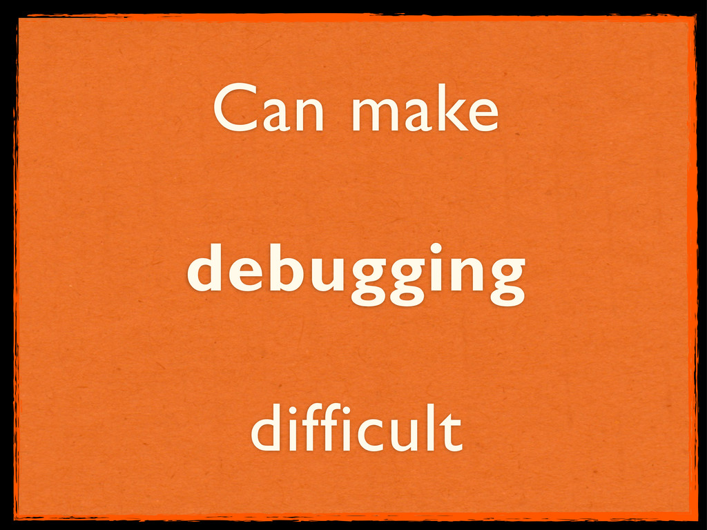 Can make debugging difficult