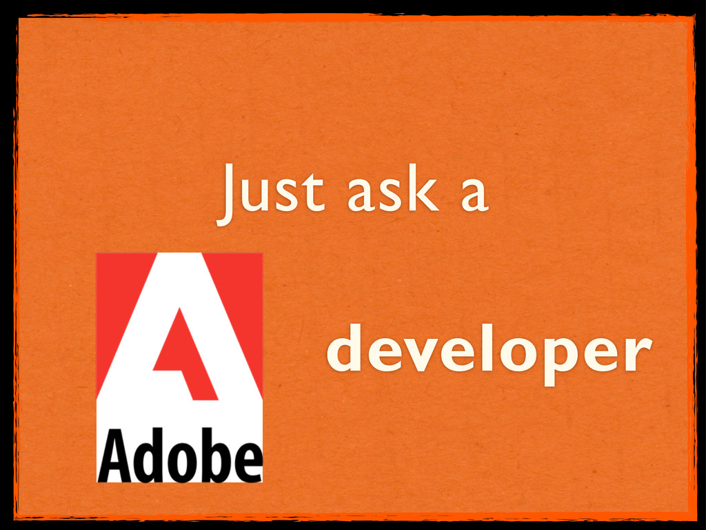 Just ask a developer