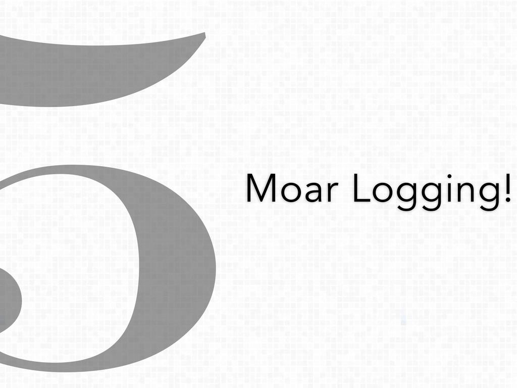 5Moar Logging!