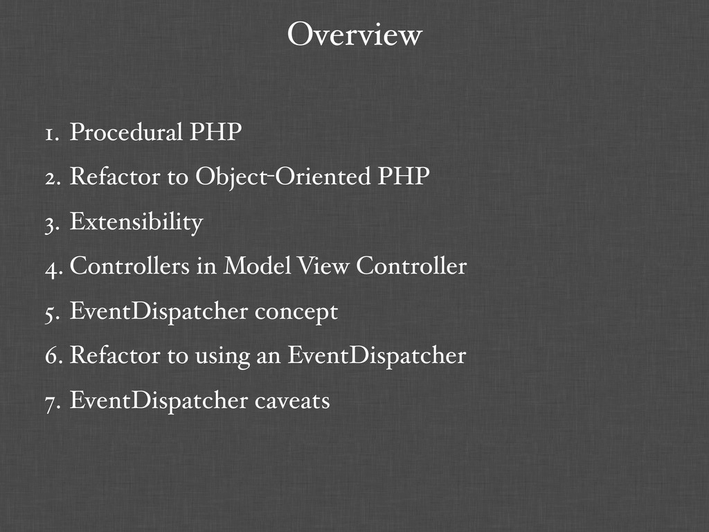Overview 1. Procedural PHP 2. Refactor to Objec...