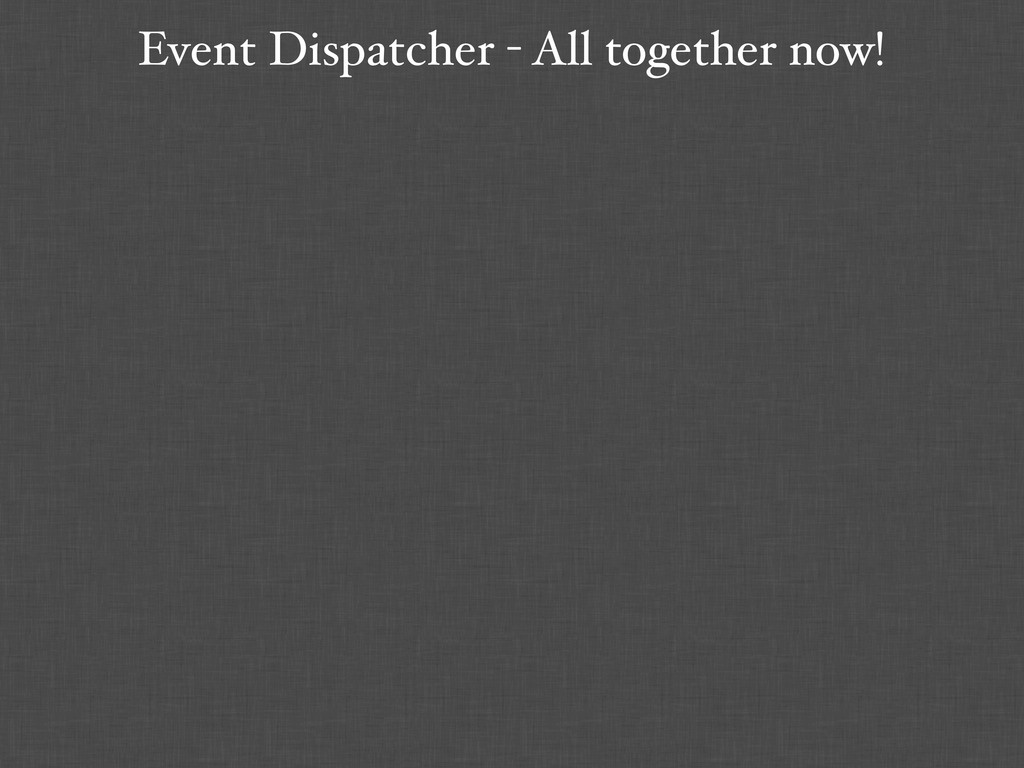 Event Dispatcher - All together now!