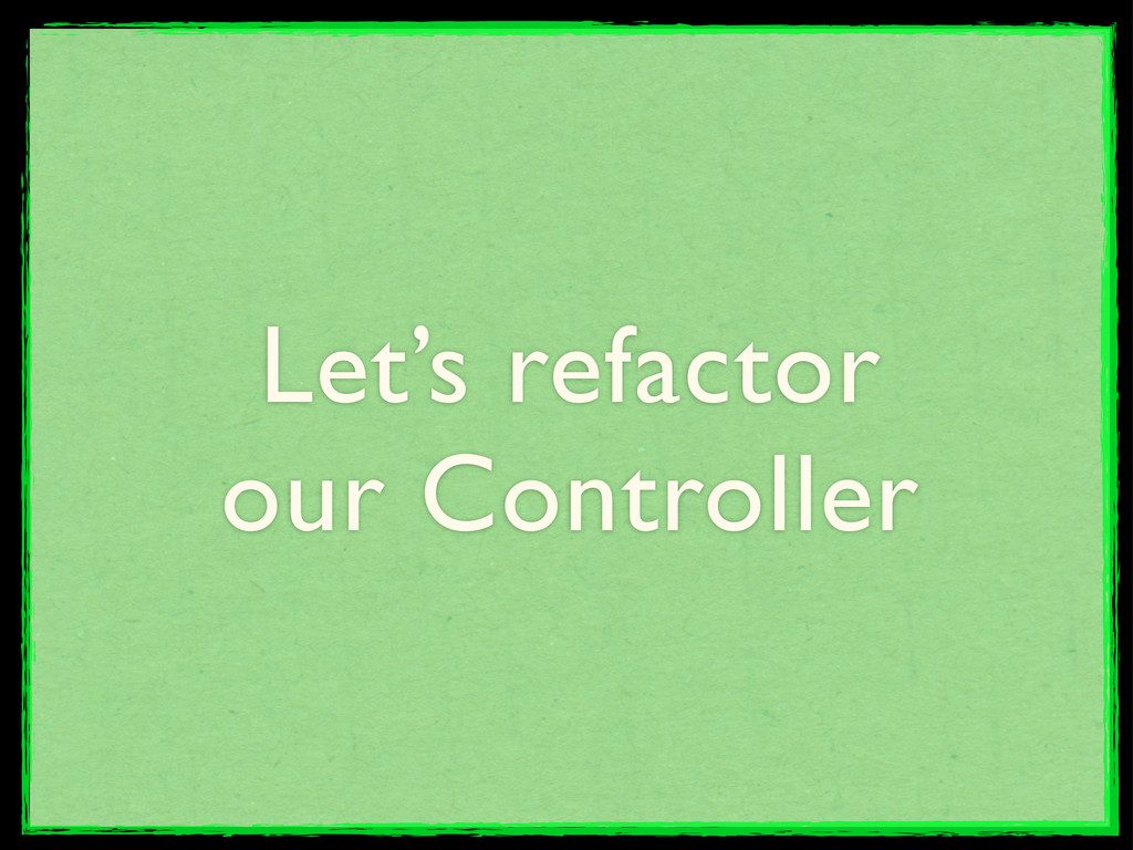 Let's refactor our Controller