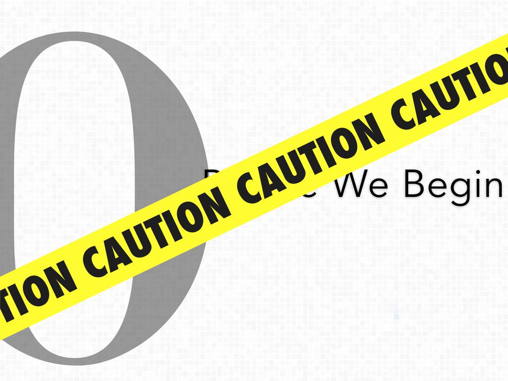 0Before We Begin UTION CAUTION CAUTION CAUTIO