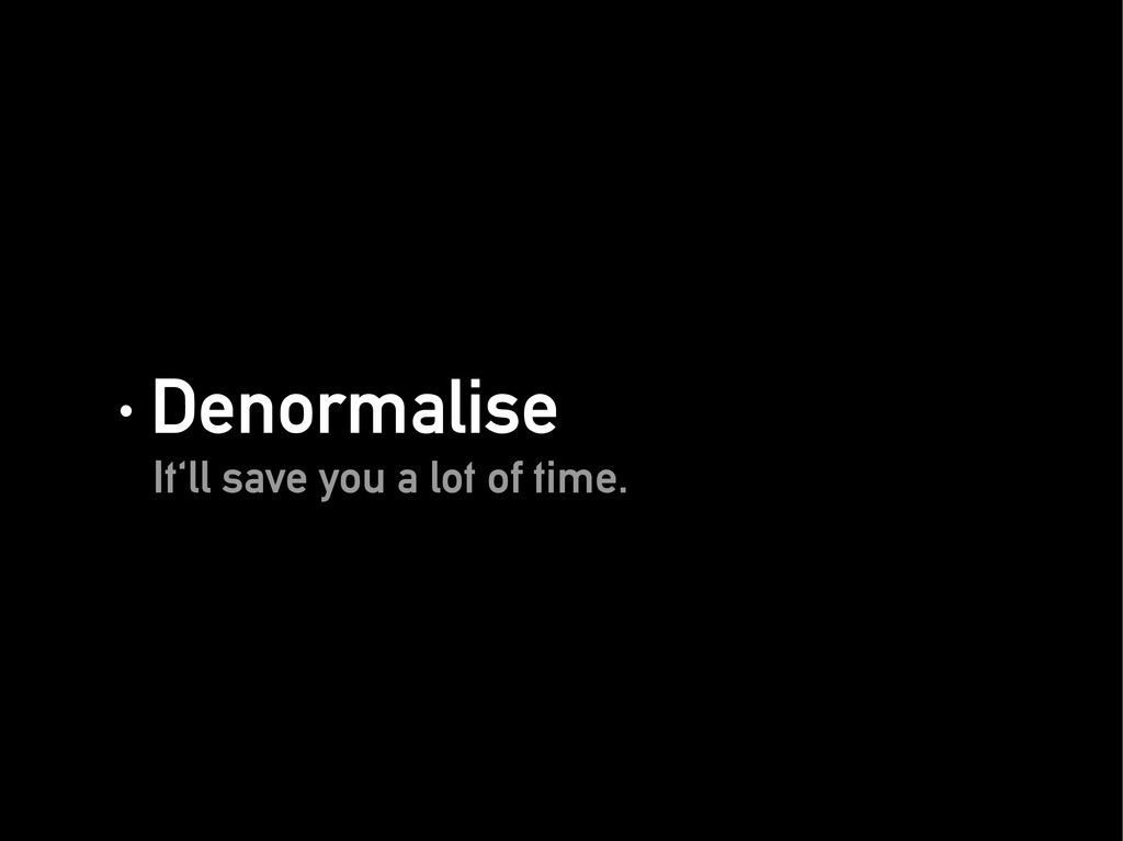 · Denormalise · Denormalise It'll save you a lo...