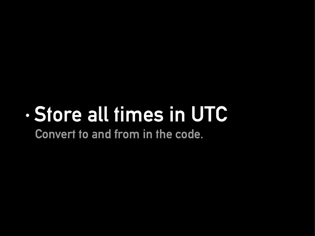· Store all times in UTC · Store all times in U...