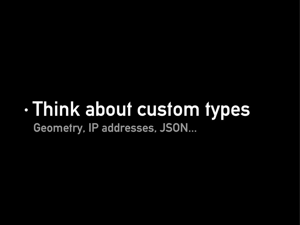 · Think about custom types · Think about custom...