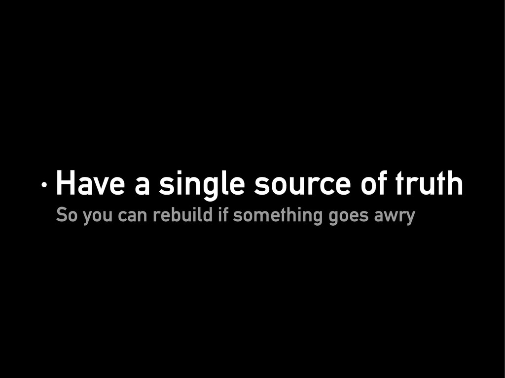 · Have a single source of truth · Have a single...