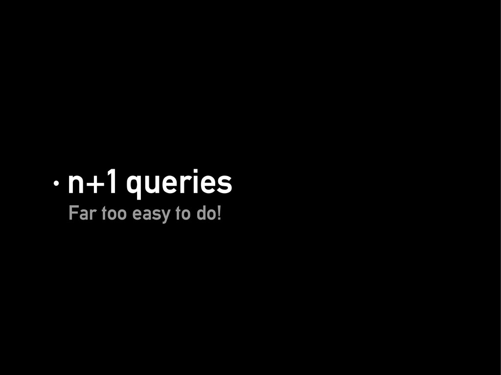 · n+1 queries · n+1 queries Far too easy to do!...