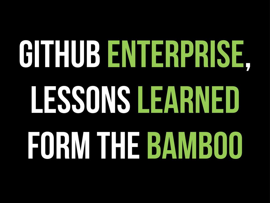 githuB ENTERPRISE, LESSONS LEARNED FORM THE BAM...