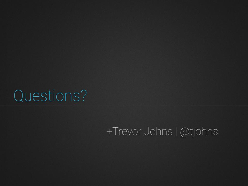+Trevor Johns | @tjohns Questions?
