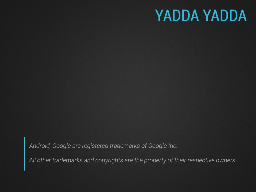YADDA YADDA Android, Google are registered trad...