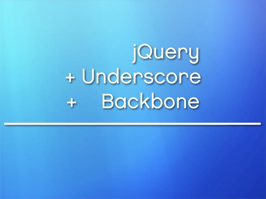 jQuery + Underscore + Backbone