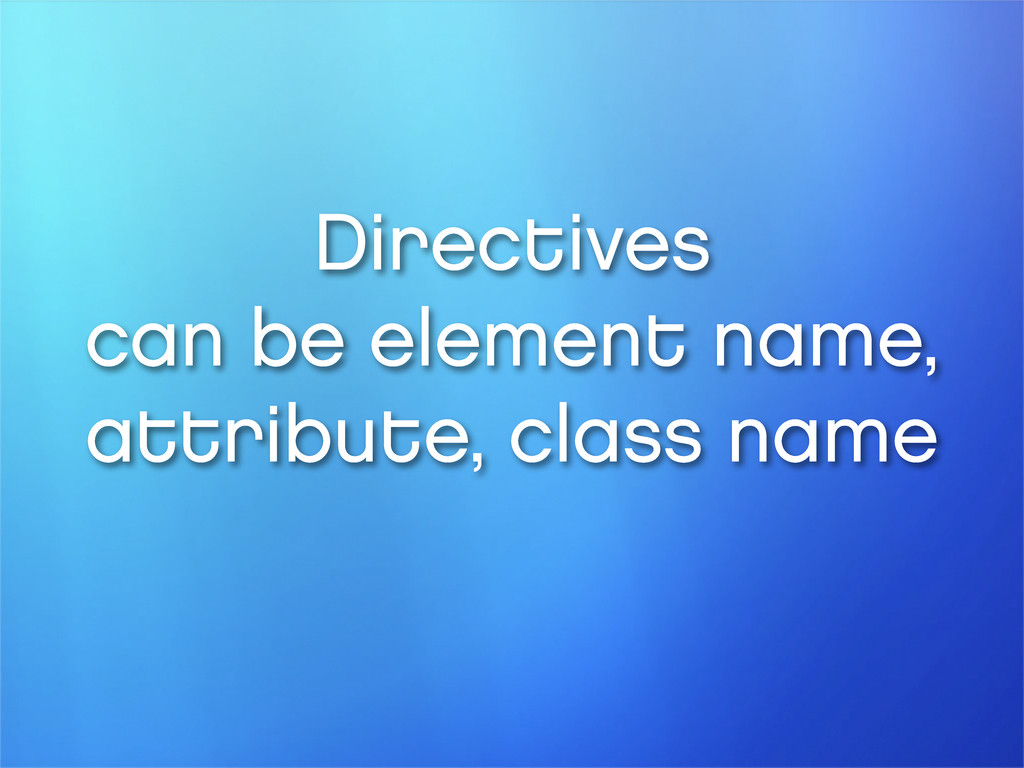 Directives can be element name, attribute, clas...