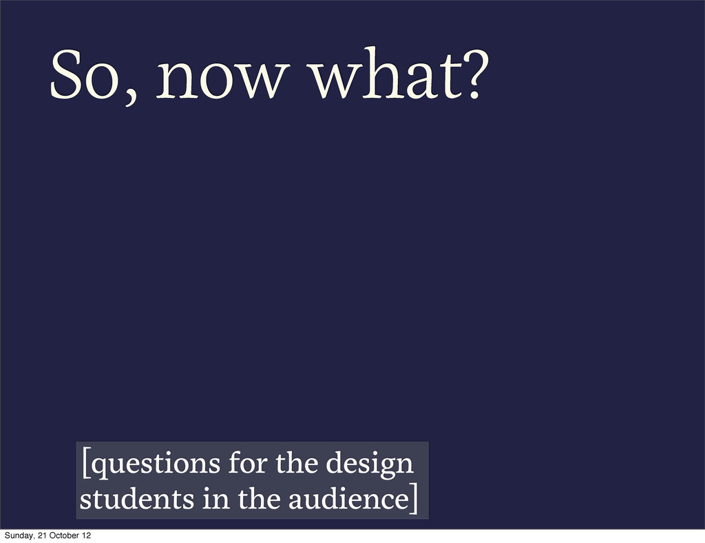 So, now what? [questions for the design student...