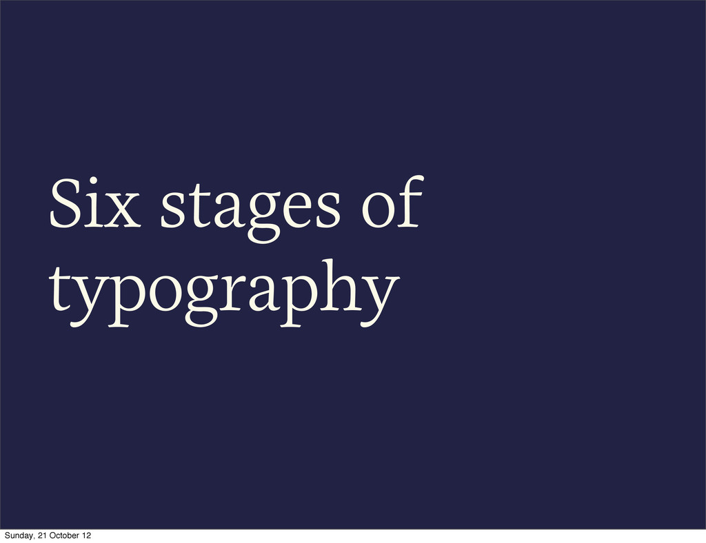 Six stages of typography Sunday, 21 October 12