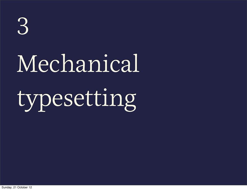 3 Mechanical typesetting Sunday, 21 October 12