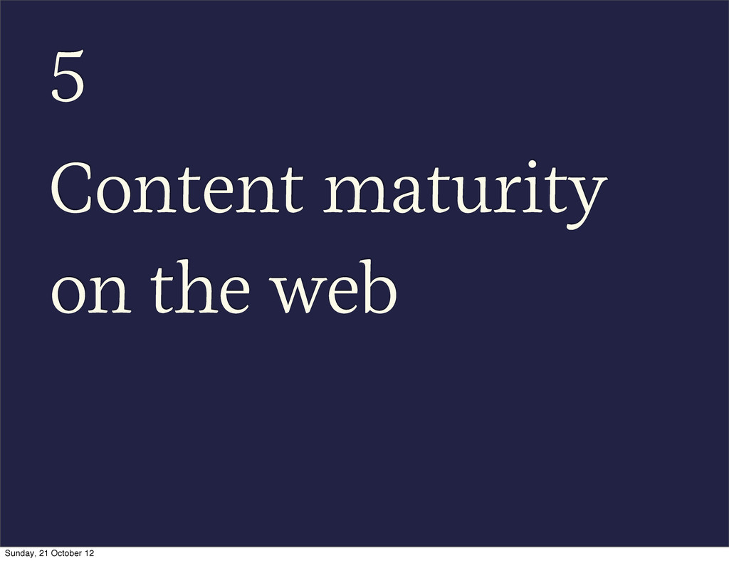 5 Content maturity on the web Sunday, 21 Octobe...