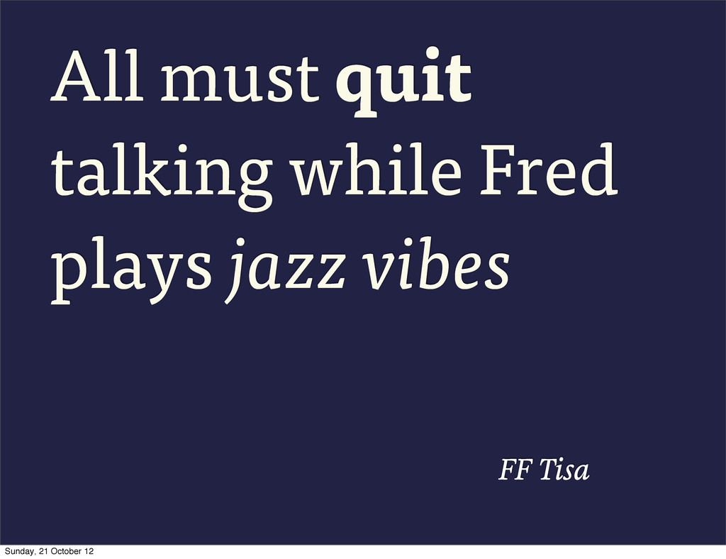 All must quit talking while Fred plays jazz vib...