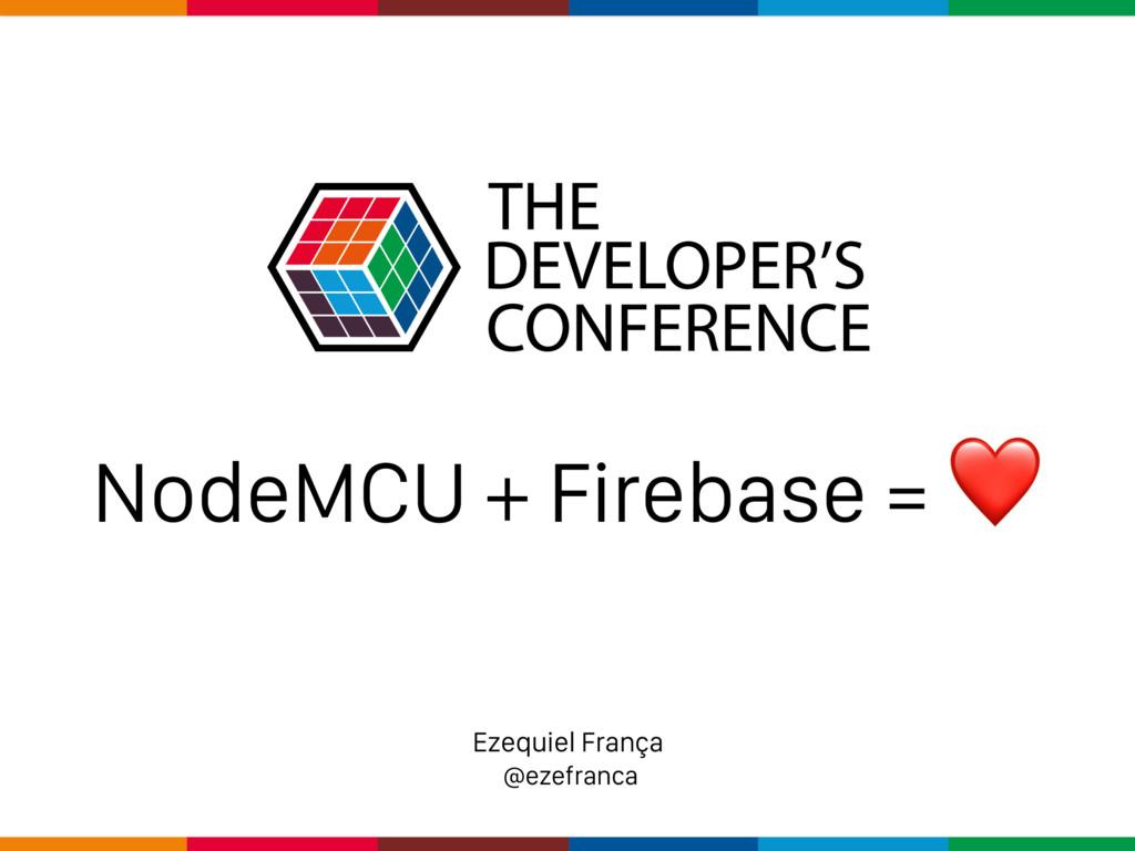 Ezequiel França @ezefranca NodeMCU + Firebase =...