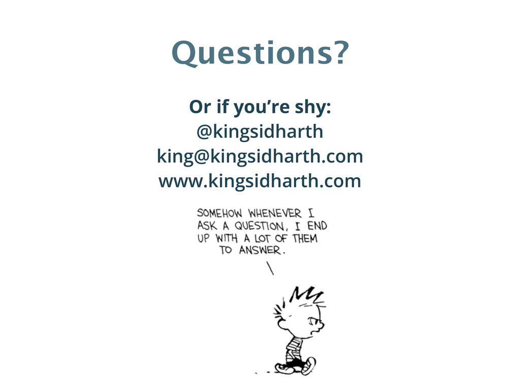 Questions? Or if you're shy: @kingsidharth king...