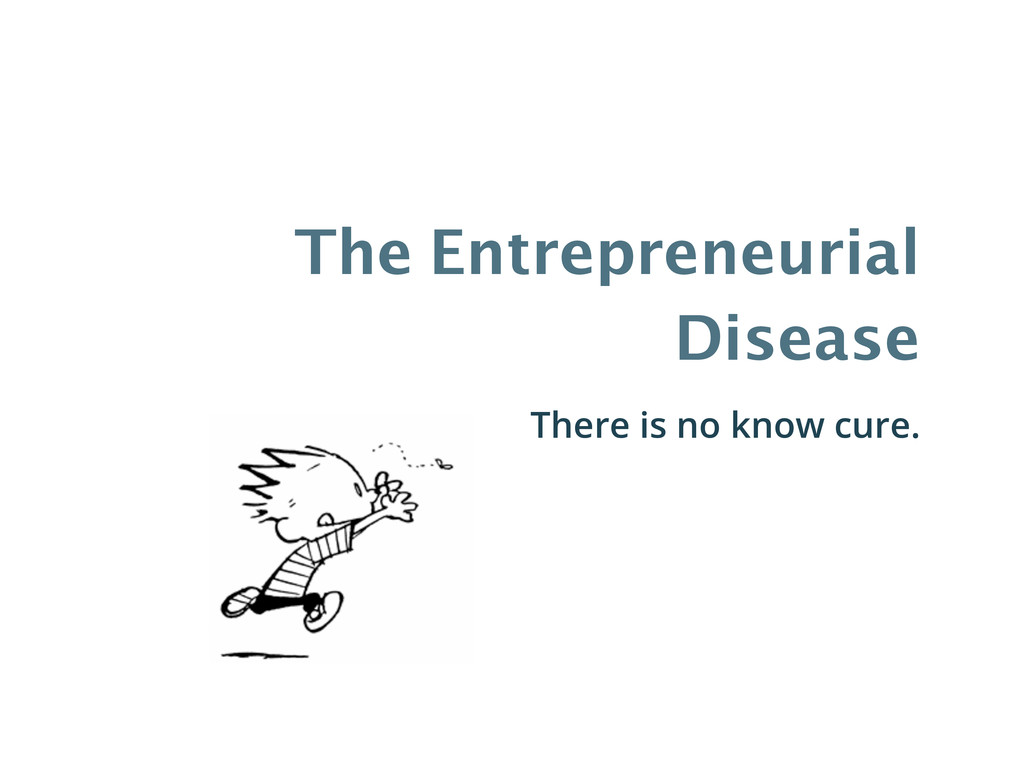 The Entrepreneurial Disease There is no know cu...