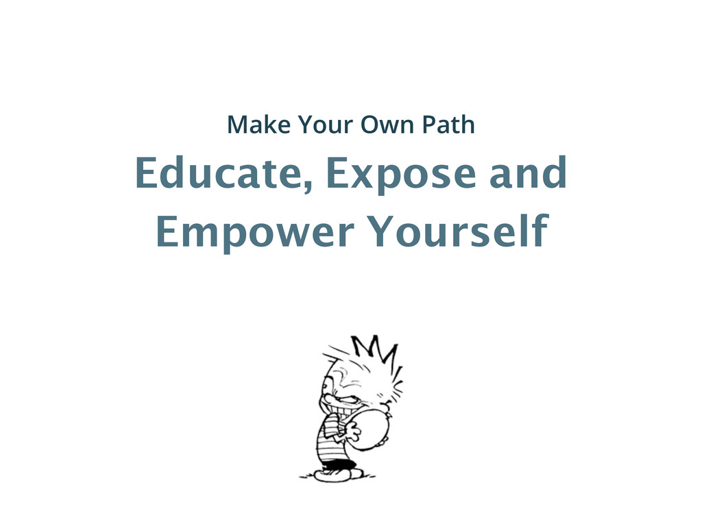 Educate, Expose and Empower Yourself Make Your ...
