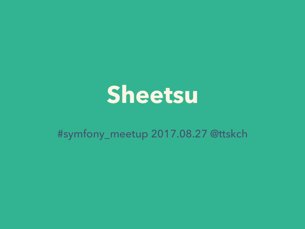 Sheetsu #symfony_meetup 2017.08.27 @ttskch