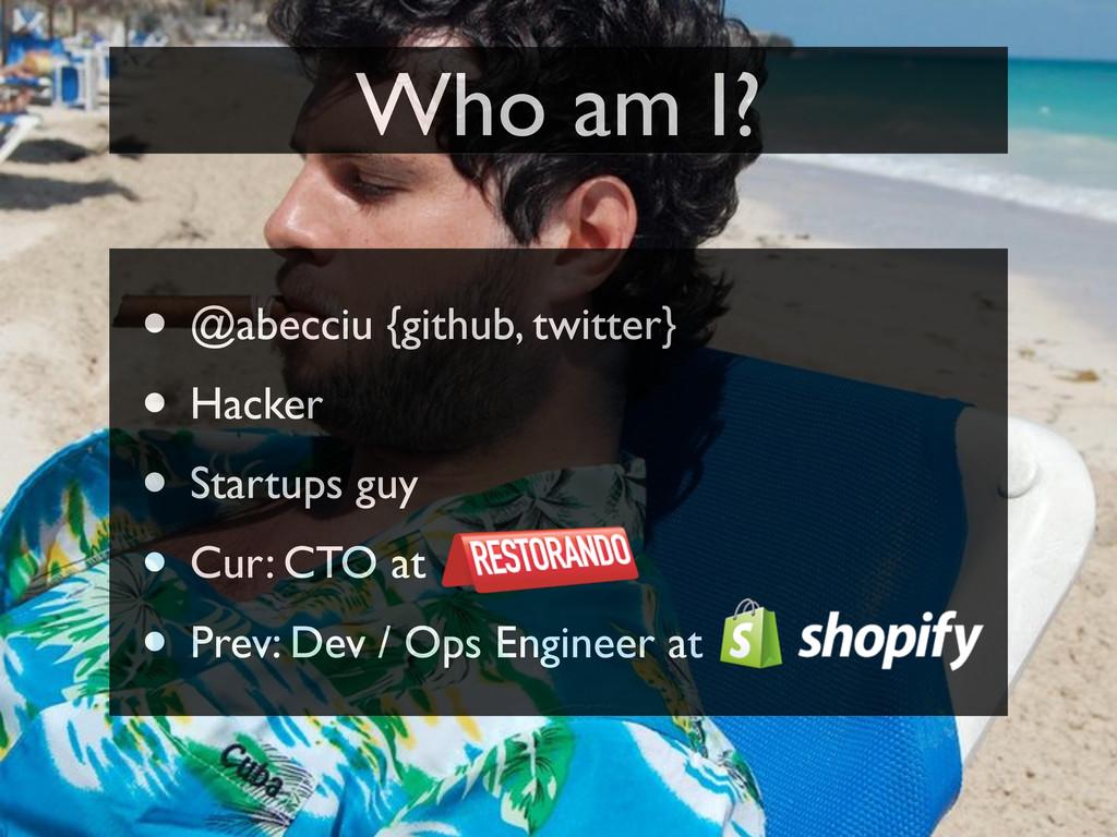 Who am I? • @abecciu {github, twitter} • Hacker...
