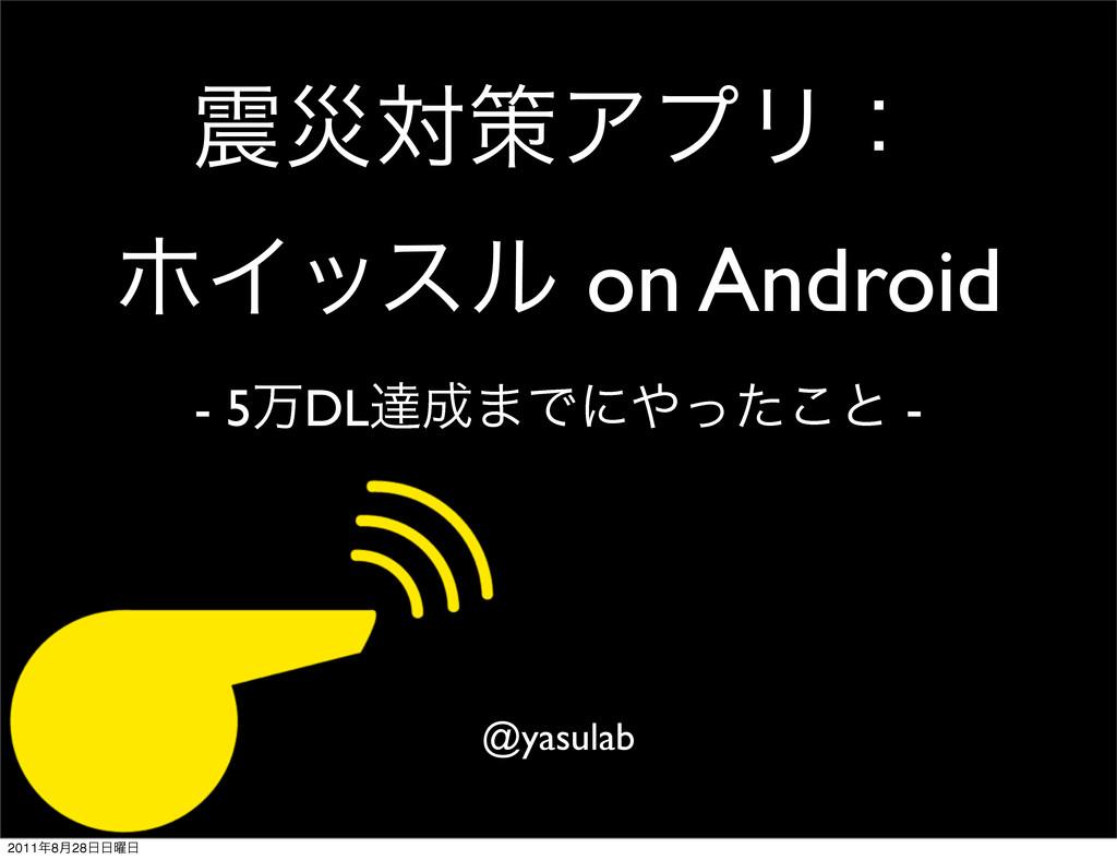 ࡂରࡦΞϓϦɿ ϗΠοεϧ on Android - 5ສDLୡ·Ͱʹͬͨ͜ͱ - @y...