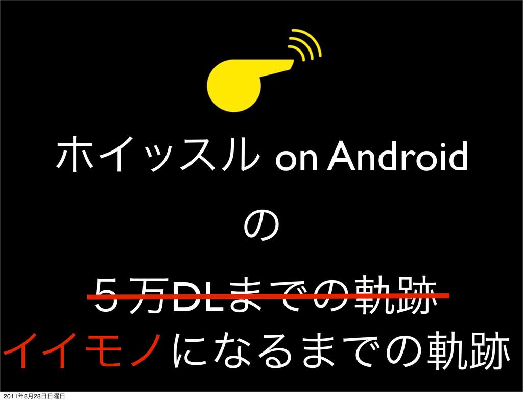 ϗΠοεϧ on Android ͷ ̑ສDL·Ͱͷي ΠΠϞϊʹͳΔ·Ͱͷي 2011...